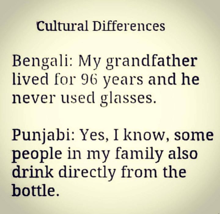 FB 2355 -  Cultural Differences :  BENGALI : Aie ..! tummi jaano .. you knoww , aamaar Grandfather, he leeve for 96 years , 96 barosh .. aar he nebher yooz glasses - jaaano !?  PUNJABI : O ji,  mainnu pata ve .. I know .. mere family vich, THEY ALSO drink directly from bottle  !!